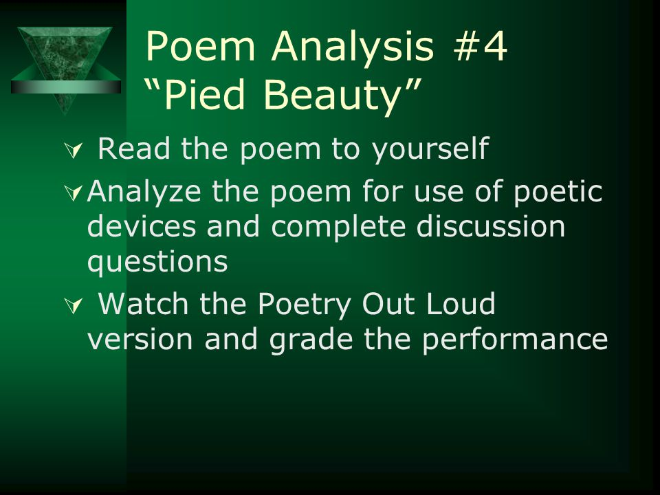 Poem Analysis #4 Pied Beauty  Read the poem to yourself  Analyze the poem for use of poetic devices and complete discussion questions  Watch the Poetry Out Loud version and grade the performance