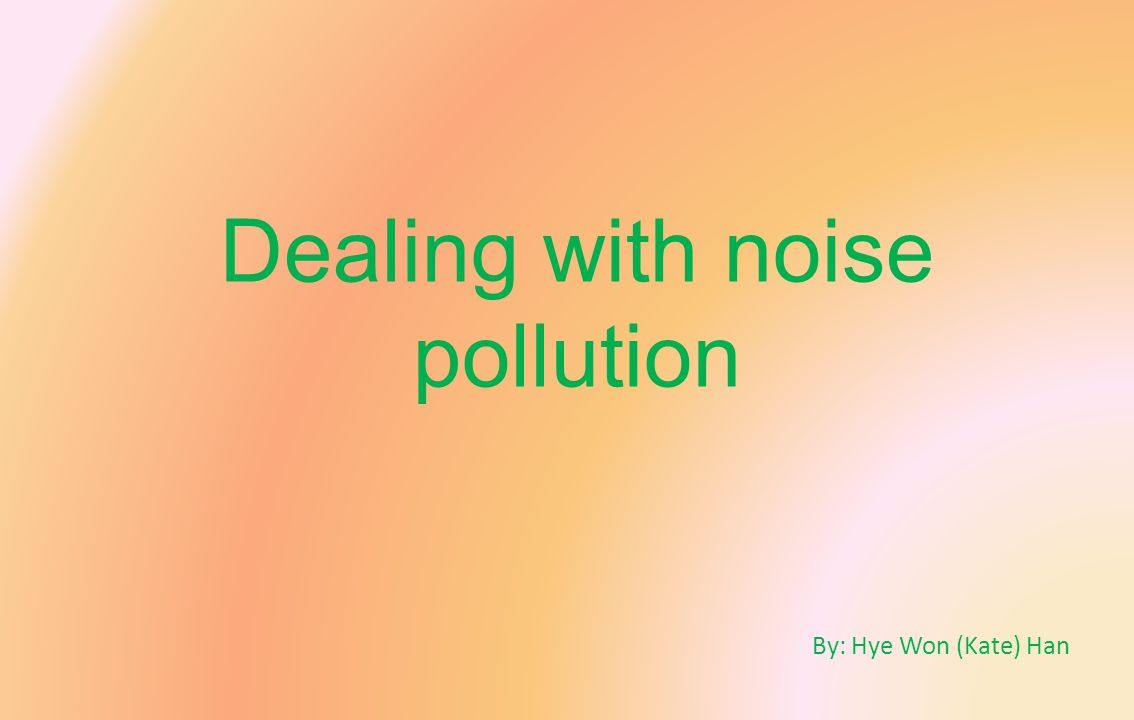 Dealing with noise pollution By: Hye Won (Kate) Han