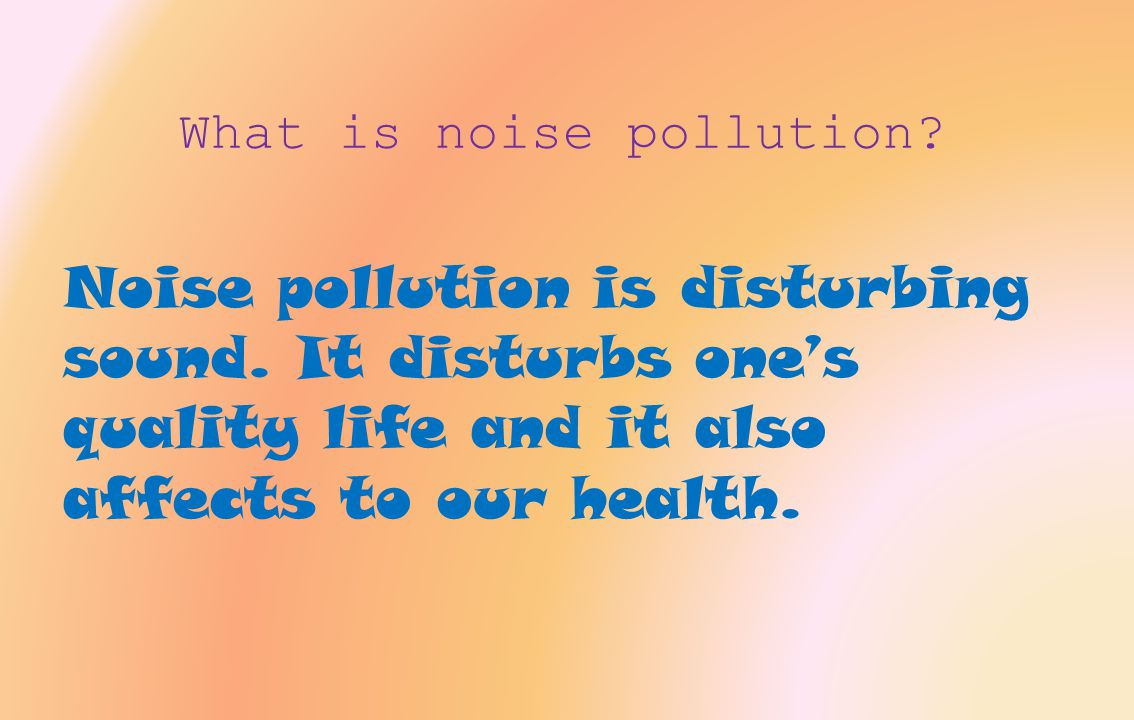 Problem or issue  Noise pollution disturb people with many different loud sound.