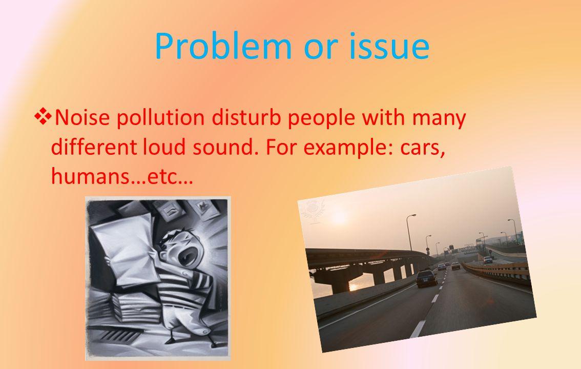 When does it happens.Noise pollution happens when the sound is loud.