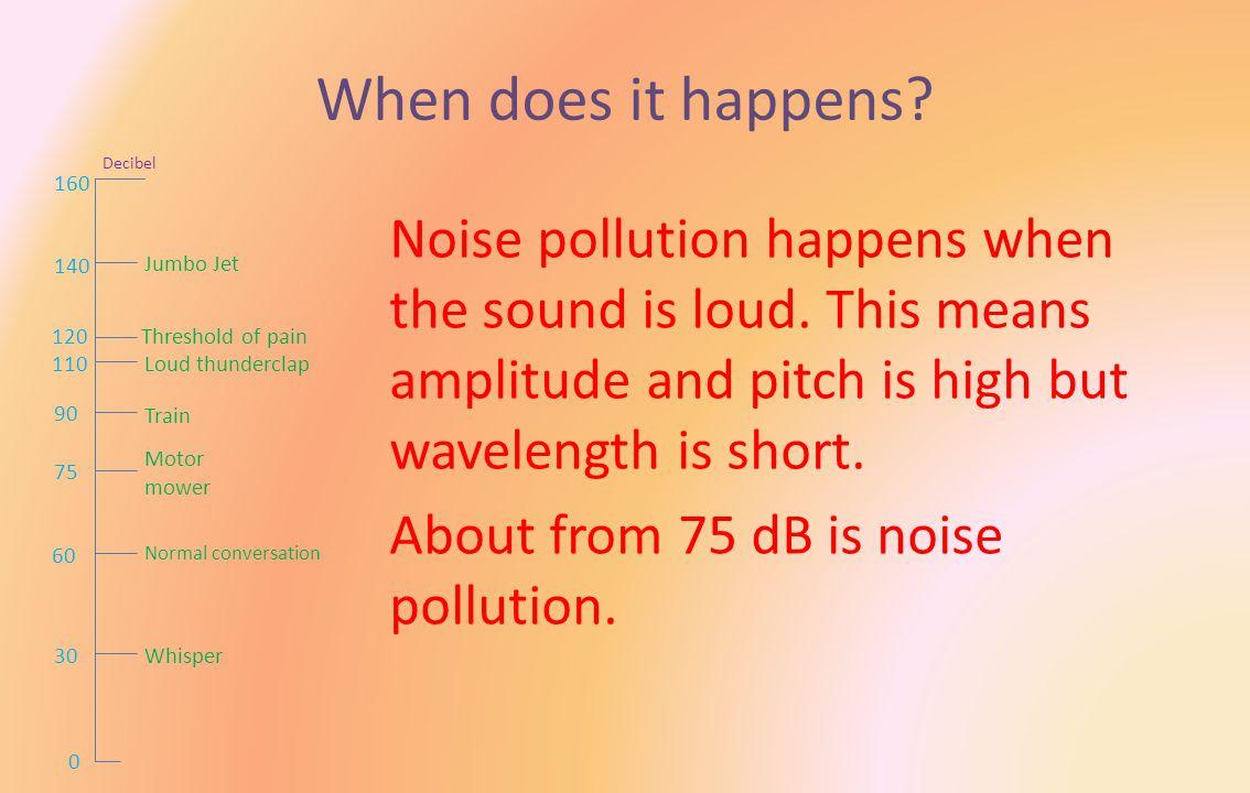 When does it happens. Noise pollution happens when the sound is loud.