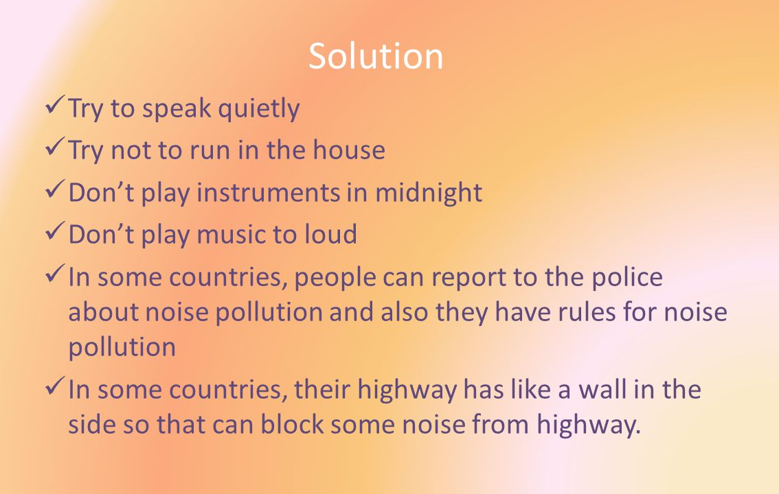Solution Try to speak quietly Try not to run in the house Don't play instruments in midnight Don't play music to loud In some countries, people can report to the police about noise pollution and also they have rules for noise pollution In some countries, their highway has like a wall in the side so that can block some noise from highway.