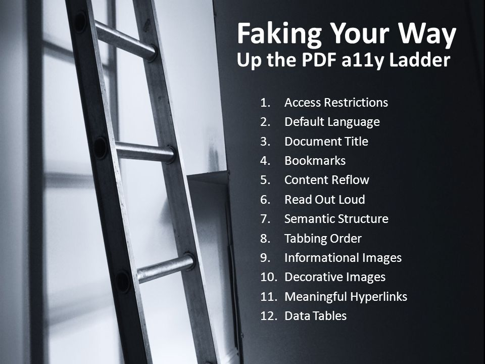 Faking Your Way Up the PDF a11y Ladder 1.Access Restrictions 2.Default Language 3.Document Title 4.Bookmarks 5.Content Reflow 6.Read Out Loud 7.Semantic Structure 8.Tabbing Order 9.Informational Images 10.Decorative Images 11.Meaningful Hyperlinks 12.Data Tables