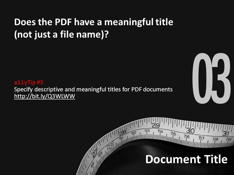 Document Title Does the PDF have a meaningful title (not just a file name)? a11yTip #3 Specify descriptive and meaningful titles for PDF documents htt