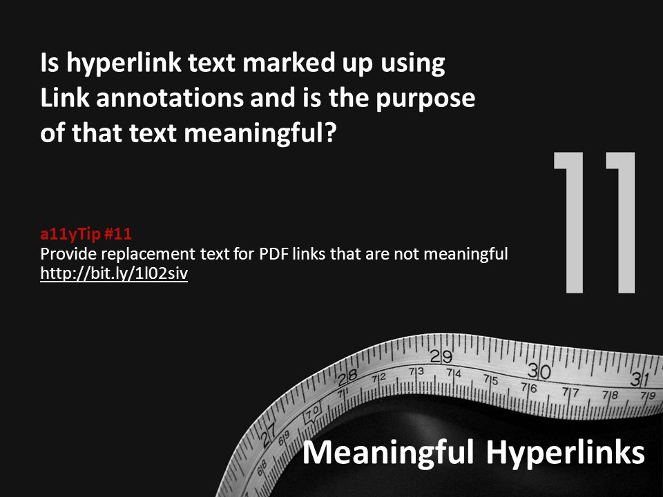Meaningful Hyperlinks Is hyperlink text marked up using Link annotations and is the purpose of that text meaningful? a11yTip #11 Provide replacement t