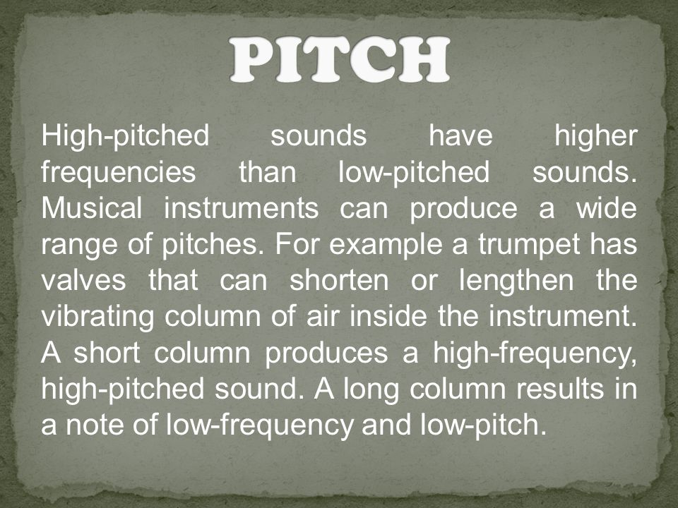 High-pitched sounds have higher frequencies than low-pitched sounds. Musical instruments can produce a wide range of pitches. For example a trumpet ha