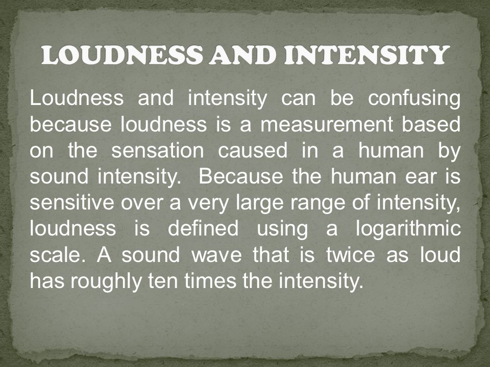 Loudness and intensity can be confusing because loudness is a measurement based on the sensation caused in a human by sound intensity. Because the hum