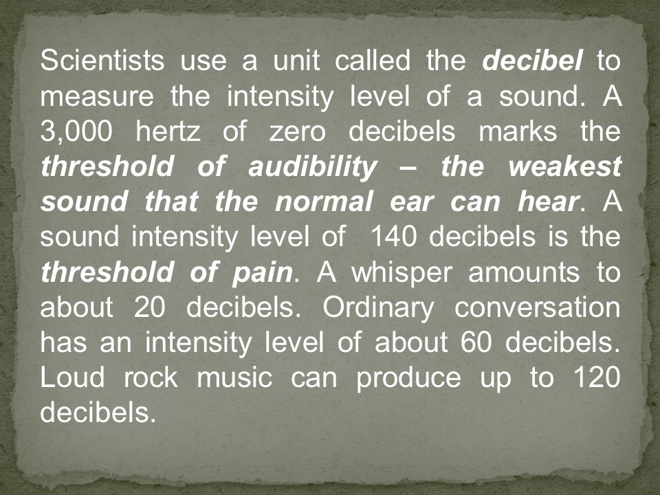 Scientists use a unit called the decibel to measure the intensity level of a sound. A 3,000 hertz of zero decibels marks the threshold of audibility –