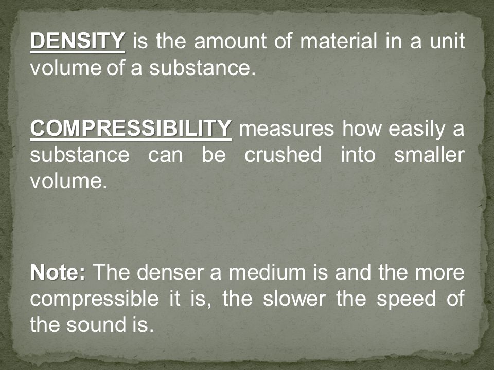 DENSITY DENSITY is the amount of material in a unit volume of a substance. COMPRESSIBILITY COMPRESSIBILITY measures how easily a substance can be crus