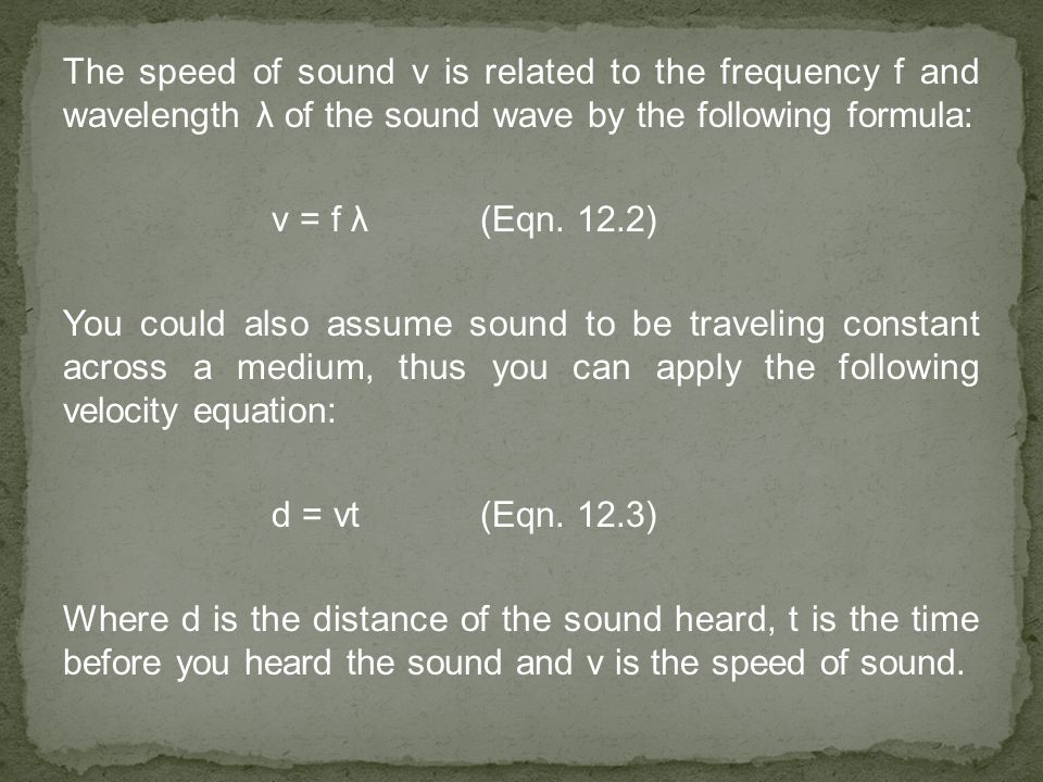 The speed of sound v is related to the frequency f and wavelength λ of the sound wave by the following formula: v = f λ(Eqn. 12.2) You could also assu
