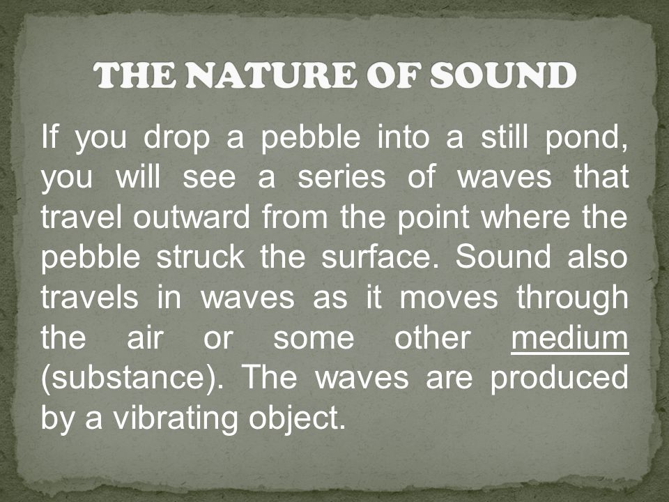 If you drop a pebble into a still pond, you will see a series of waves that travel outward from the point where the pebble struck the surface.