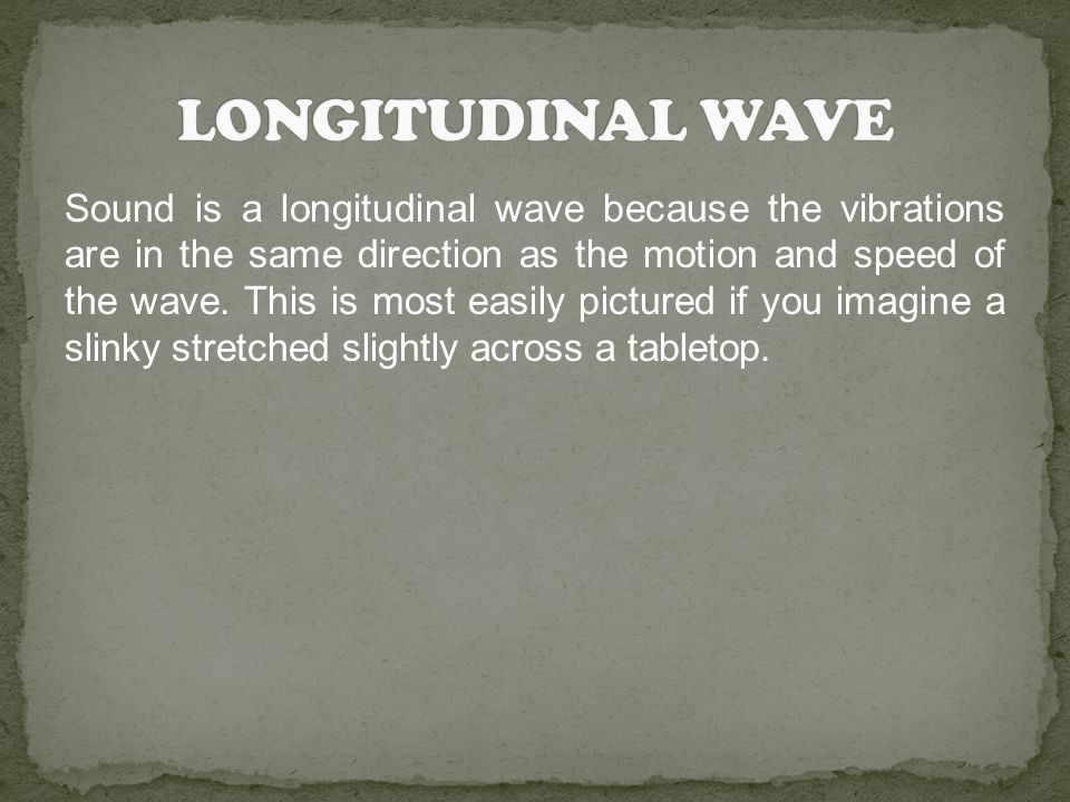 Sound is a longitudinal wave because the vibrations are in the same direction as the motion and speed of the wave. This is most easily pictured if you