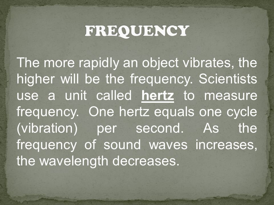 The more rapidly an object vibrates, the higher will be the frequency. Scientists use a unit called hertz to measure frequency. One hertz equals one c