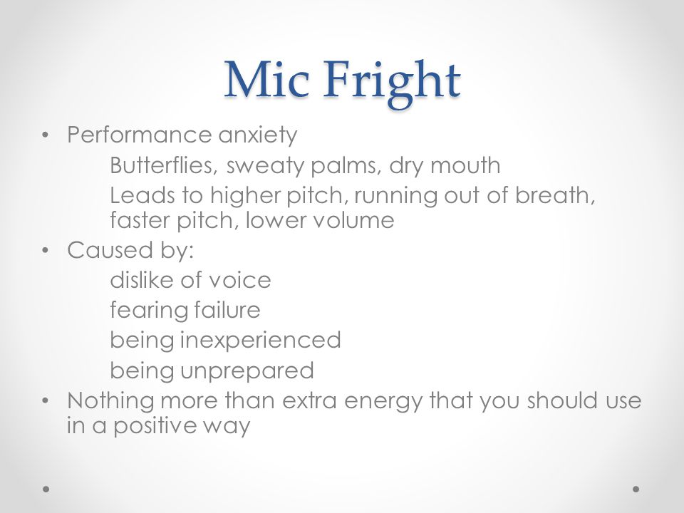 Mic Fright Performance anxiety Butterflies, sweaty palms, dry mouth Leads to higher pitch, running out of breath, faster pitch, lower volume Caused by: dislike of voice fearing failure being inexperienced being unprepared Nothing more than extra energy that you should use in a positive way