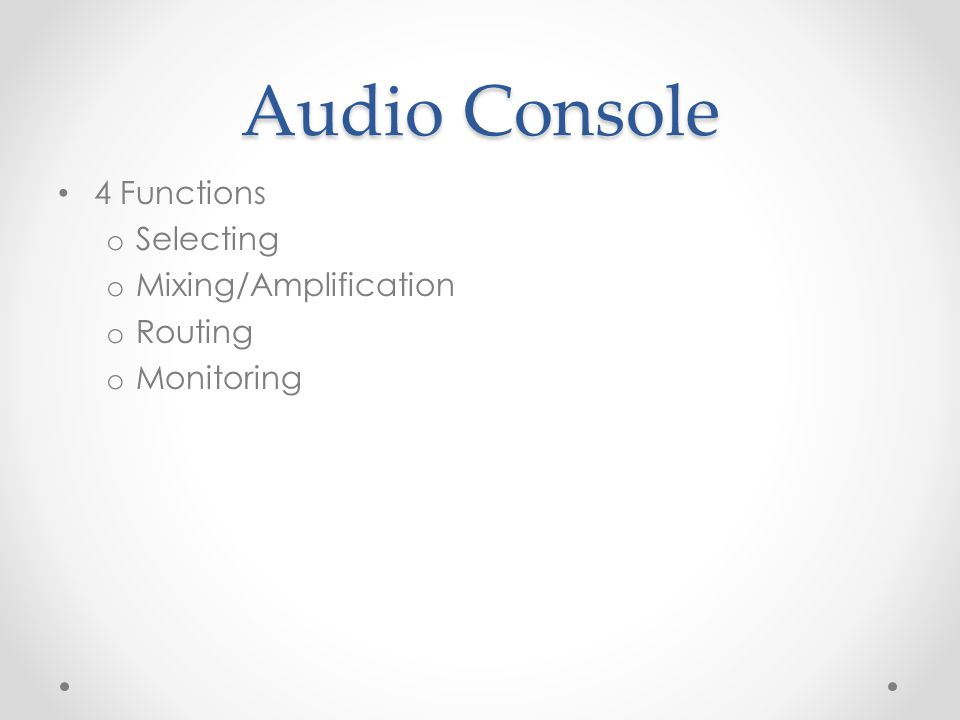 Audio Console 4 Functions o Selecting o Mixing/Amplification o Routing o Monitoring