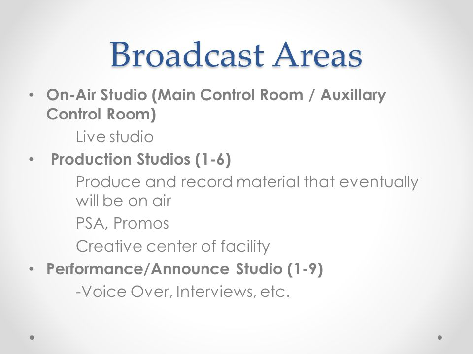 Broadcast Areas On-Air Studio (Main Control Room / Auxillary Control Room) Live studio Production Studios (1-6) Produce and record material that eventually will be on air PSA, Promos Creative center of facility Performance/Announce Studio (1-9) -Voice Over, Interviews, etc.