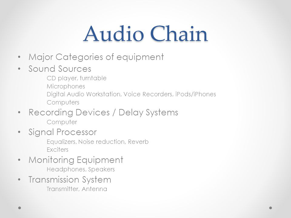 Audio Chain Major Categories of equipment Sound Sources CD player, turntable Microphones Digital Audio Workstation, Voice Recorders, iPods/iPhones Computers Recording Devices / Delay Systems Computer Signal Processor Equalizers, Noise reduction, Reverb Exciters Monitoring Equipment Headphones, Speakers Transmission System Transmitter, Antenna