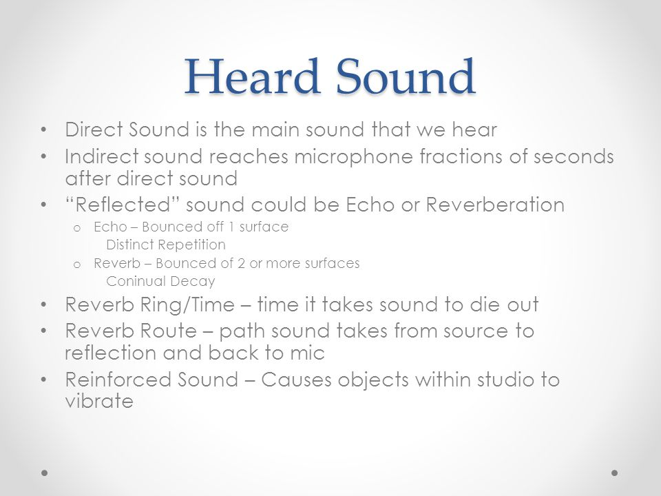 Heard Sound Direct Sound is the main sound that we hear Indirect sound reaches microphone fractions of seconds after direct sound Reflected sound could be Echo or Reverberation o Echo – Bounced off 1 surface Distinct Repetition o Reverb – Bounced of 2 or more surfaces Coninual Decay Reverb Ring/Time – time it takes sound to die out Reverb Route – path sound takes from source to reflection and back to mic Reinforced Sound – Causes objects within studio to vibrate
