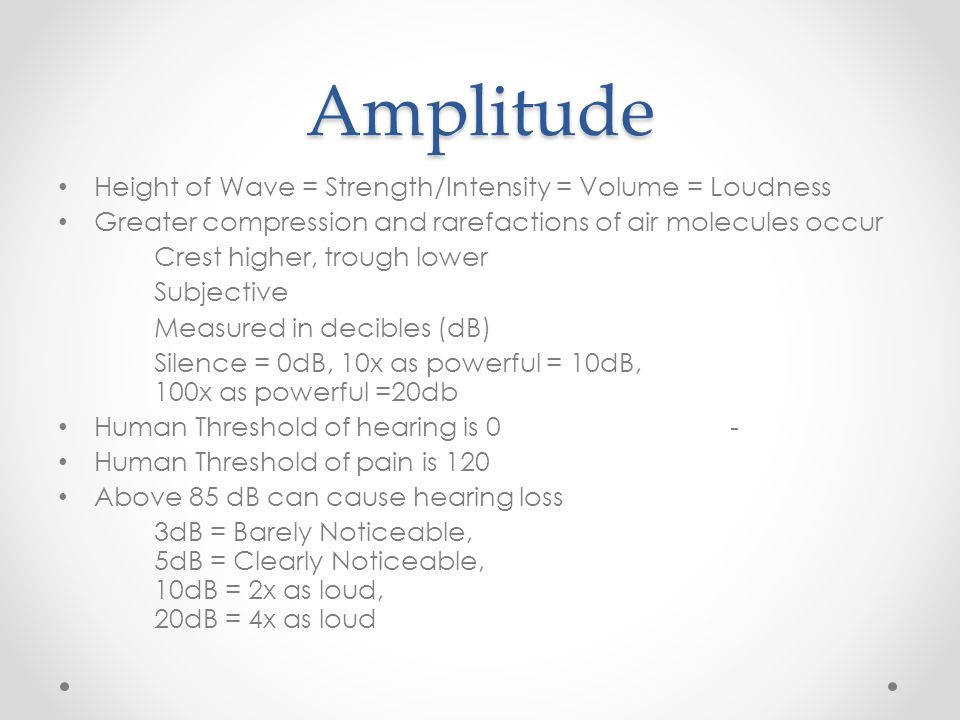 Amplitude Height of Wave = Strength/Intensity = Volume = Loudness Greater compression and rarefactions of air molecules occur Crest higher, trough lower Subjective Measured in decibles (dB) Silence = 0dB, 10x as powerful = 10dB, 100x as powerful =20db Human Threshold of hearing is 0 - Human Threshold of pain is 120 Above 85 dB can cause hearing loss 3dB = Barely Noticeable, 5dB = Clearly Noticeable, 10dB = 2x as loud, 20dB = 4x as loud