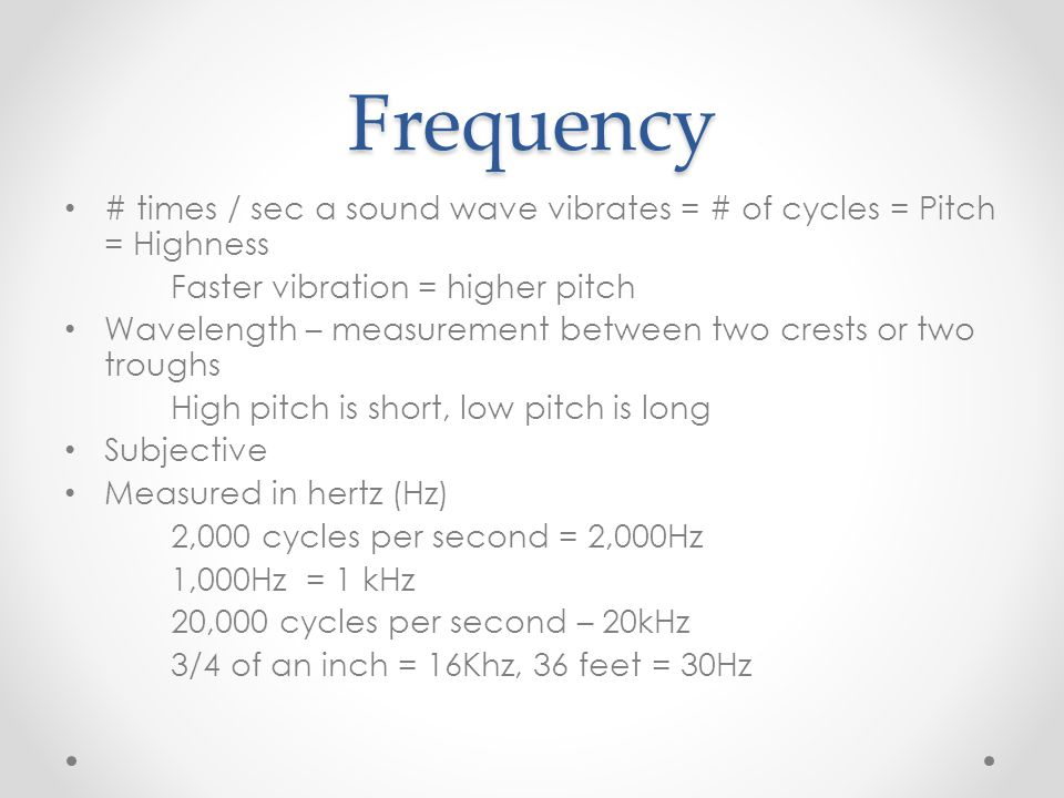 Frequency # times / sec a sound wave vibrates = # of cycles = Pitch = Highness Faster vibration = higher pitch Wavelength – measurement between two crests or two troughs High pitch is short, low pitch is long Subjective Measured in hertz (Hz) 2,000 cycles per second = 2,000Hz 1,000Hz = 1 kHz 20,000 cycles per second – 20kHz 3/4 of an inch = 16Khz, 36 feet = 30Hz