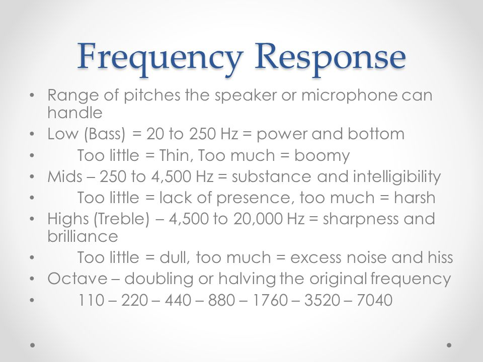 Frequency Response Range of pitches the speaker or microphone can handle Low (Bass) = 20 to 250 Hz = power and bottom Too little = Thin, Too much = boomy Mids – 250 to 4,500 Hz = substance and intelligibility Too little = lack of presence, too much = harsh Highs (Treble) – 4,500 to 20,000 Hz = sharpness and brilliance Too little = dull, too much = excess noise and hiss Octave – doubling or halving the original frequency 110 – 220 – 440 – 880 – 1760 – 3520 – 7040