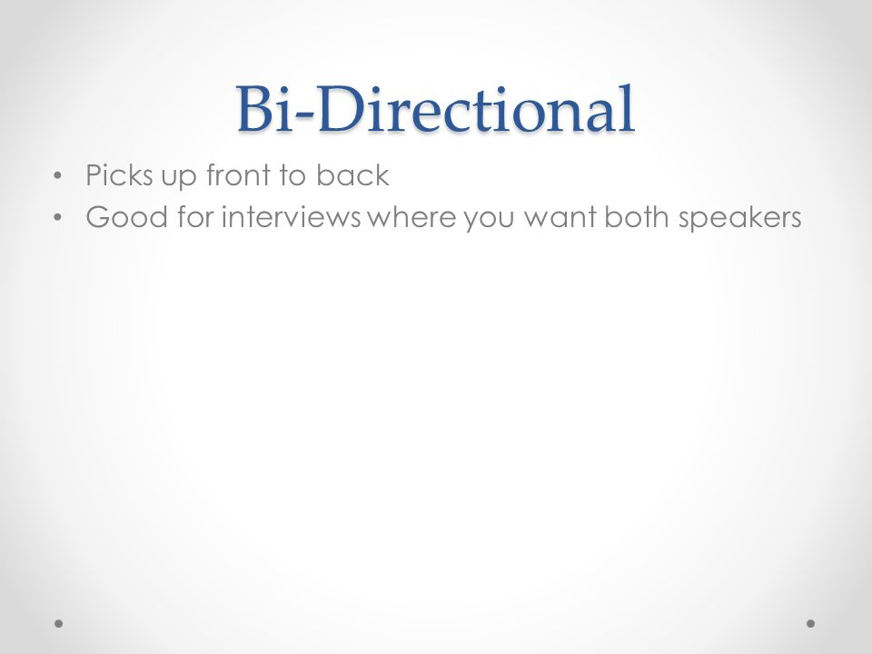 Bi-Directional Picks up front to back Good for interviews where you want both speakers