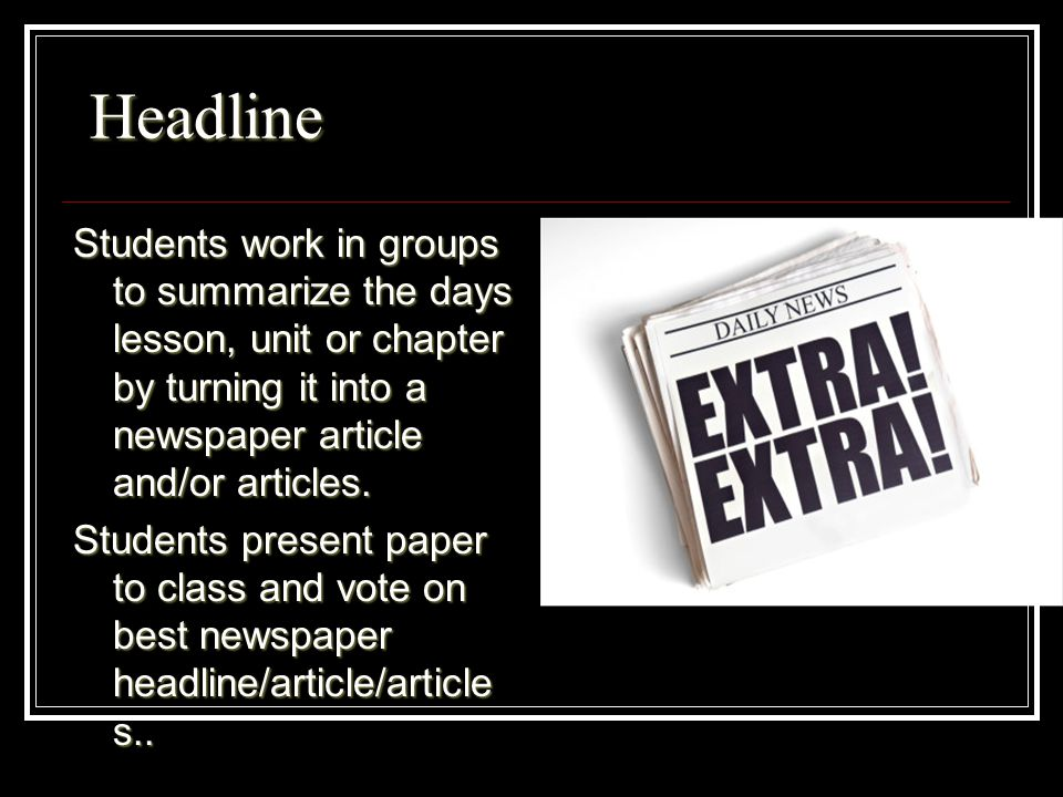 Headline Headline Students work in groups to summarize the days lesson, unit or chapter by turning it into a newspaper article and/or articles.
