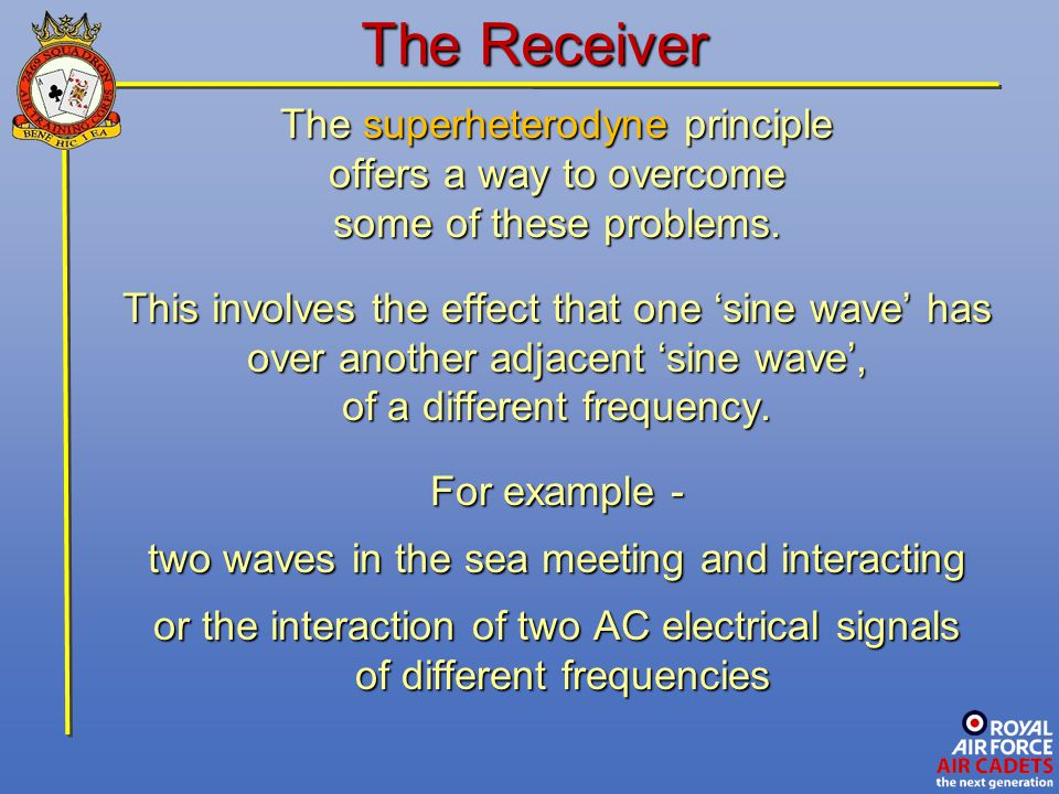 The Receiver The superheterodyne principle offers a way to overcome some of these problems. This involves the effect that one 'sine wave' has over ano
