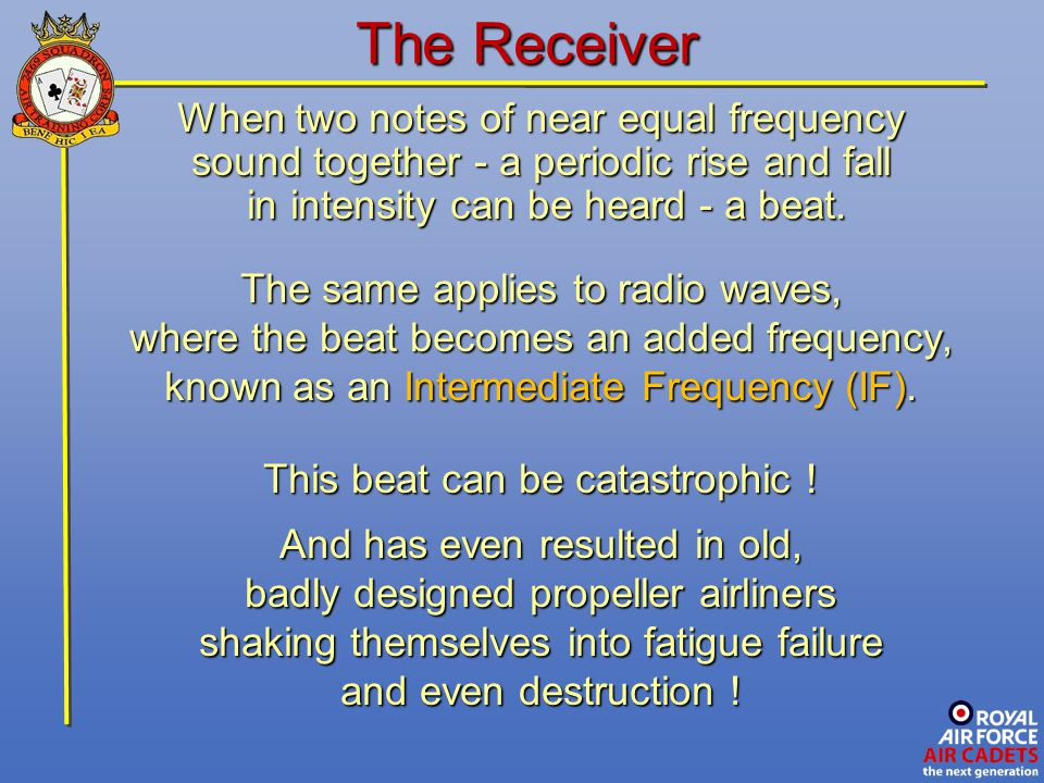 The Receiver When two notes of near equal frequency sound together - a periodic rise and fall in intensity can be heard - a beat. in intensity can be