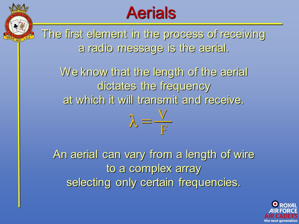 Aerials The first element in the process of receiving a radio message is the aerial. We know that the length of the aerial dictates the frequency at w