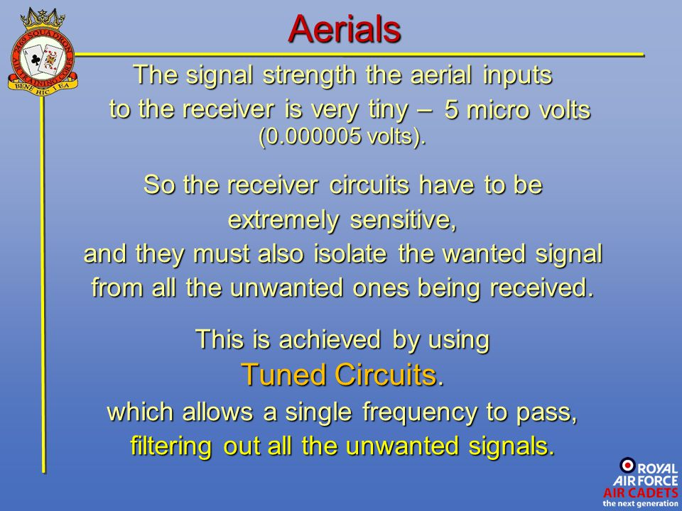 Aerials The signal strength the aerial inputs to the receiver is very tiny – to the receiver is very tiny – (0.000005 volts). So the receiver circuits