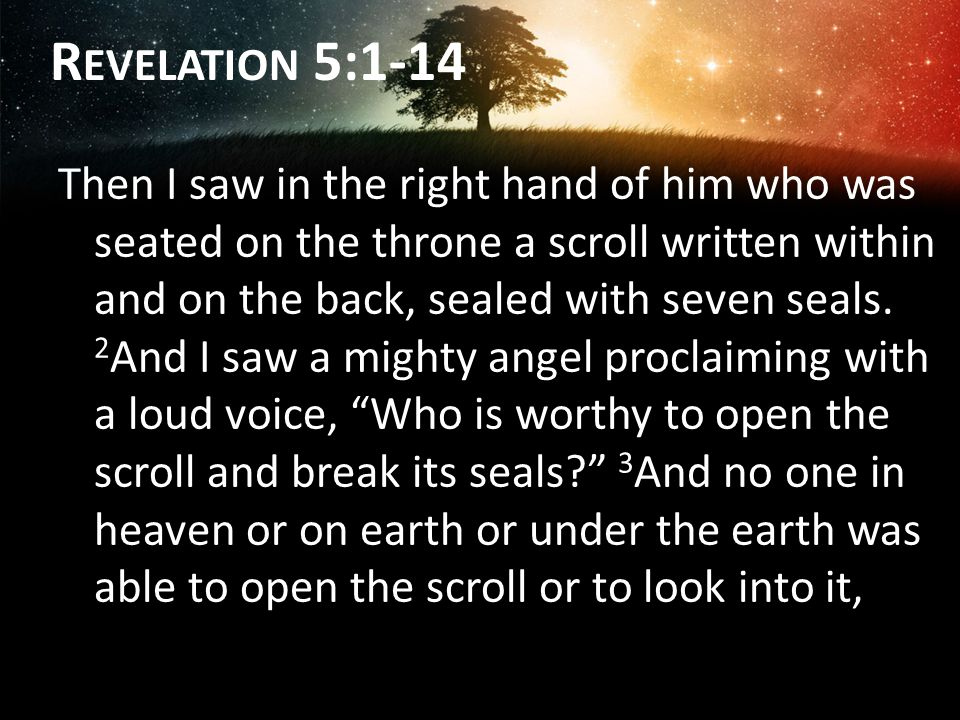 R EVELATION 5:1-14 Then I saw in the right hand of him who was seated on the throne a scroll written within and on the back, sealed with seven seals.