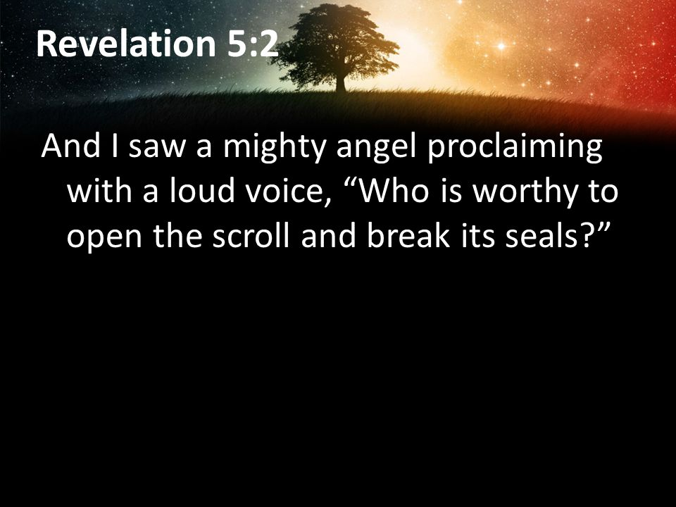 Revelation 5:2 And I saw a mighty angel proclaiming with a loud voice, Who is worthy to open the scroll and break its seals?