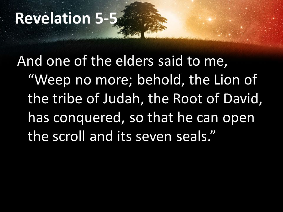 Revelation 5-5 And one of the elders said to me, Weep no more; behold, the Lion of the tribe of Judah, the Root of David, has conquered, so that he can open the scroll and its seven seals.