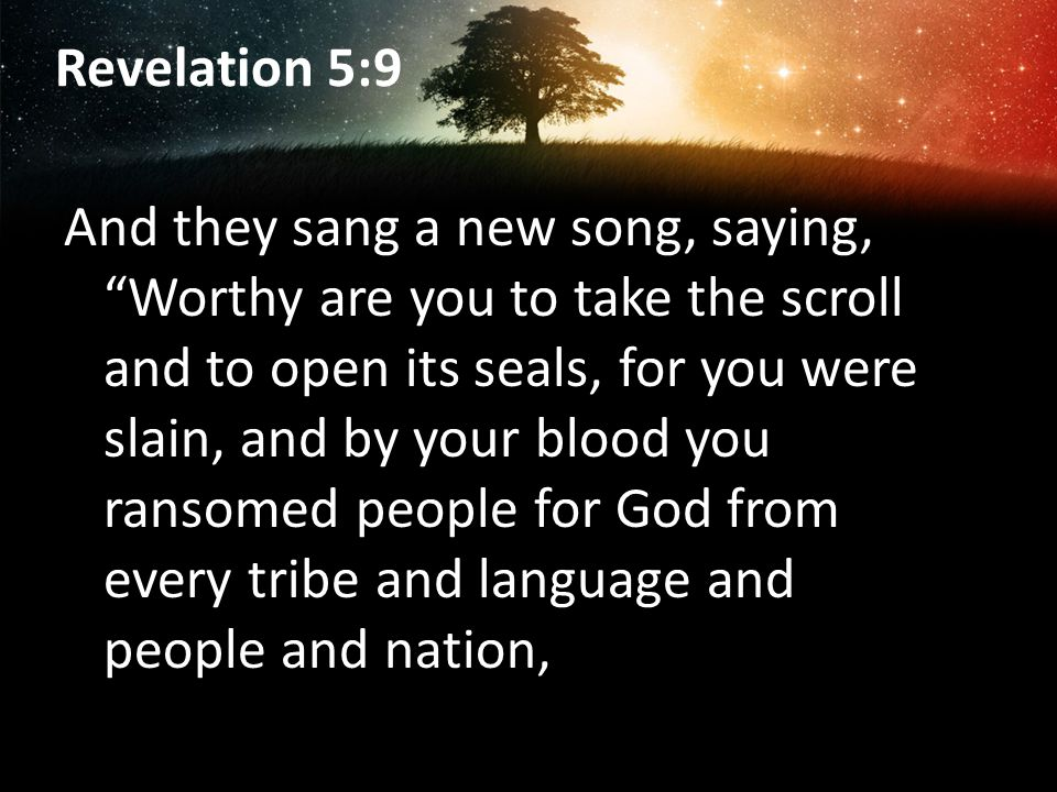 Revelation 5:9 And they sang a new song, saying, Worthy are you to take the scroll and to open its seals, for you were slain, and by your blood you ransomed people for God from every tribe and language and people and nation,