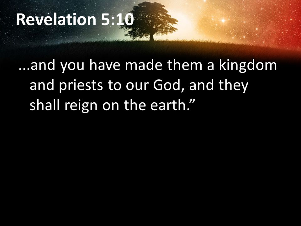 Revelation 5:10...and you have made them a kingdom and priests to our God, and they shall reign on the earth.