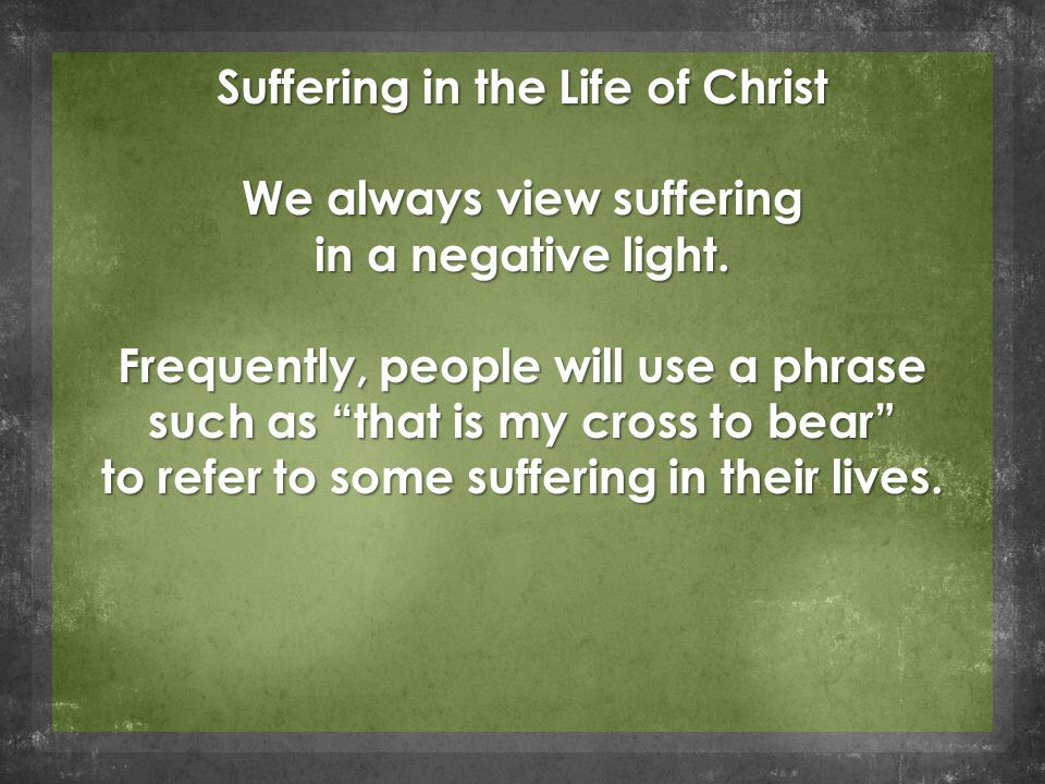 "Suffering in the Life of Christ We always view suffering in a negative light. Frequently, people will use a phrase such as ""that is my cross to bear"""