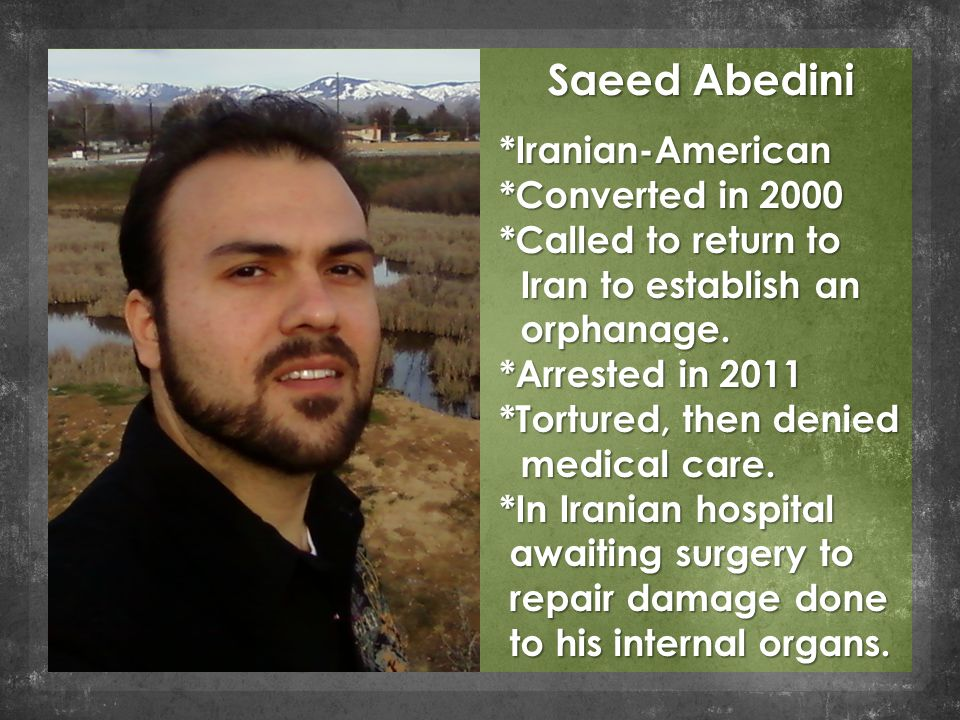 Saeed Abedini *Iranian-American *Converted in 2000 *Called to return to Iran to establish an Iran to establish an orphanage.
