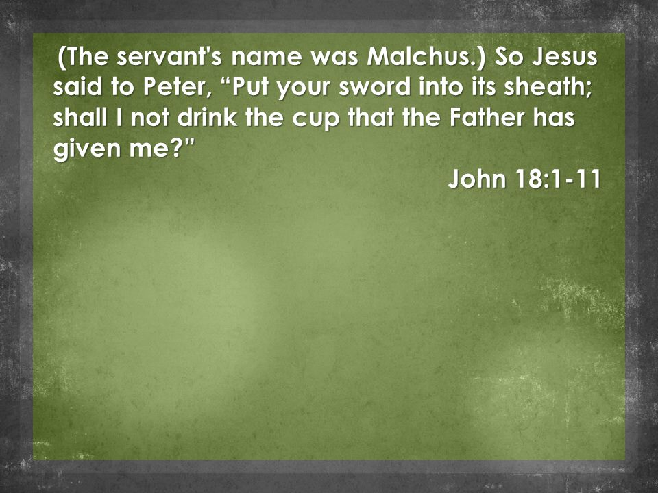 (The servant s name was Malchus.) So Jesus said to Peter, Put your sword into its sheath; shall I not drink the cup that the Father has given me (The servant s name was Malchus.) So Jesus said to Peter, Put your sword into its sheath; shall I not drink the cup that the Father has given me John 18:1-11
