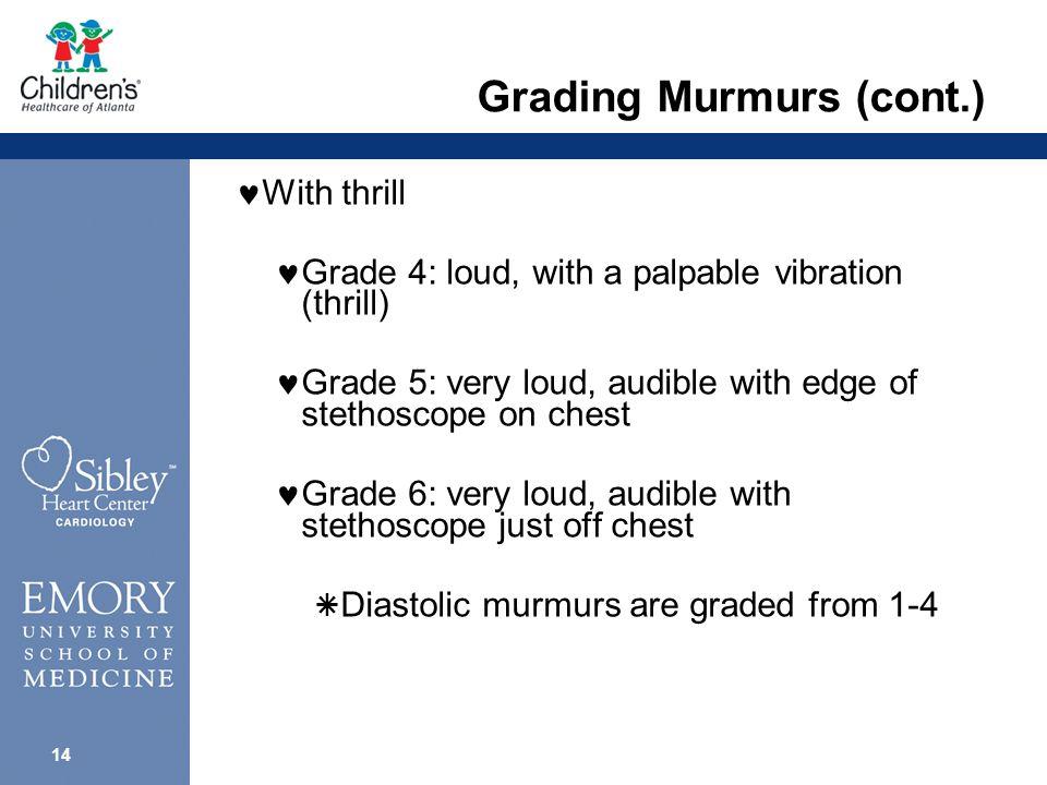 13 Grading Murmurs Without thrill Grade 1: very faint, barely audible Grade 2: soft but easily heard Grade 3: intermediate