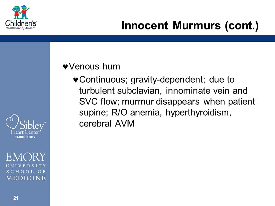 20 Innocent Murmurs (cont.) Supraclavicular arterial bruit Above clavicles; murmur is low intensity and in early systole; possible associated thrill; R/O AS, PS, VSD, coarctation