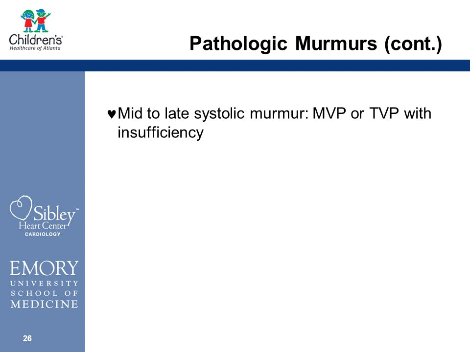 25 Pathologic Murmurs (cont.) Loud systolic murmur (> grade 4) outflow tract obstruction; AV valve insufficiency; VSD