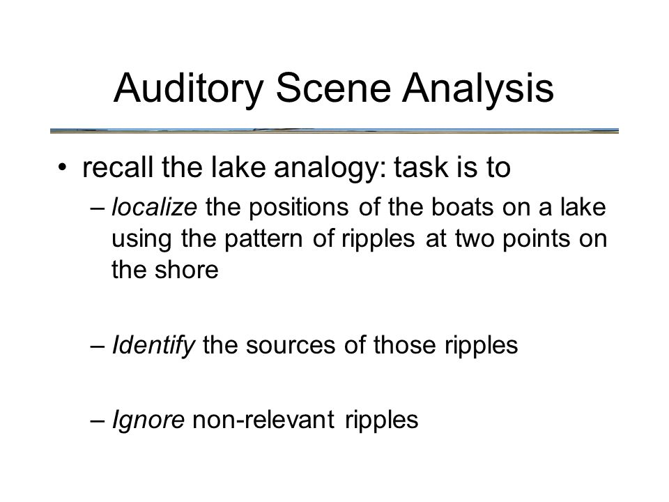 recall the lake analogy: task is to –localize the positions of the boats on a lake using the pattern of ripples at two points on the shore –Identify the sources of those ripples –Ignore non-relevant ripples Auditory Scene Analysis
