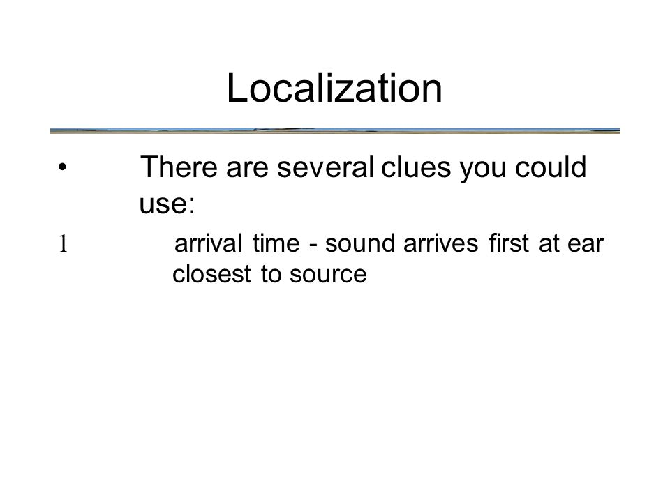 There are several clues you could use: 1 arrival time - sound arrives first at ear closest to source Localization