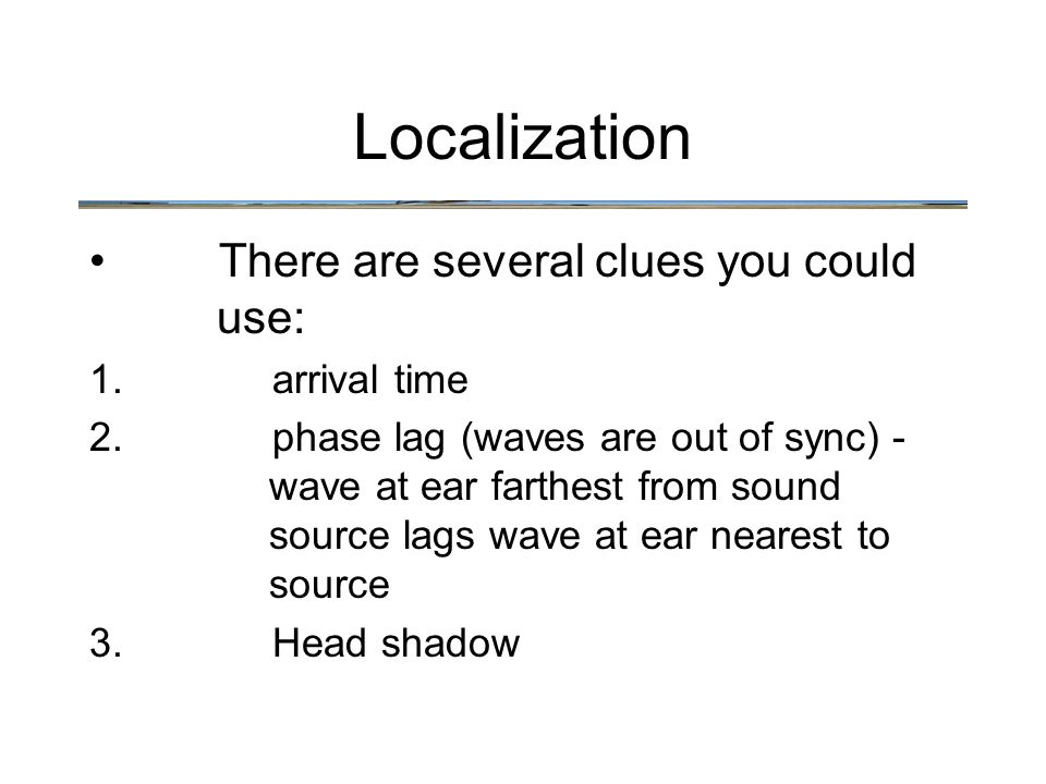 There are several clues you could use: 1.arrival time 2.phase lag (waves are out of sync) - wave at ear farthest from sound source lags wave at ear ne