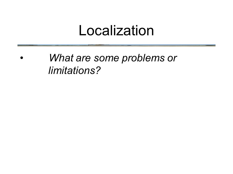 What are some problems or limitations? Localization