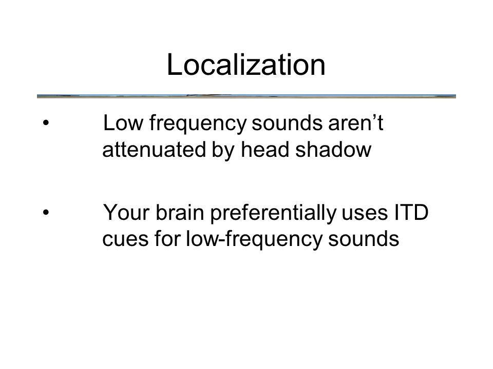 Low frequency sounds aren't attenuated by head shadow Your brain preferentially uses ITD cues for low-frequency sounds Localization