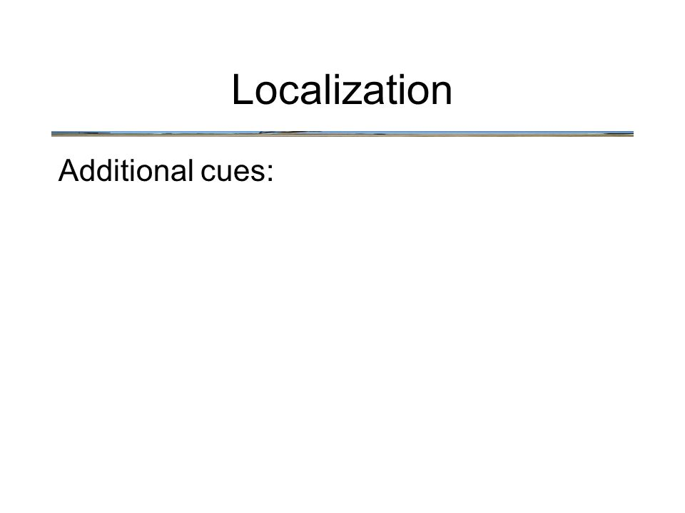 Localization Additional cues: