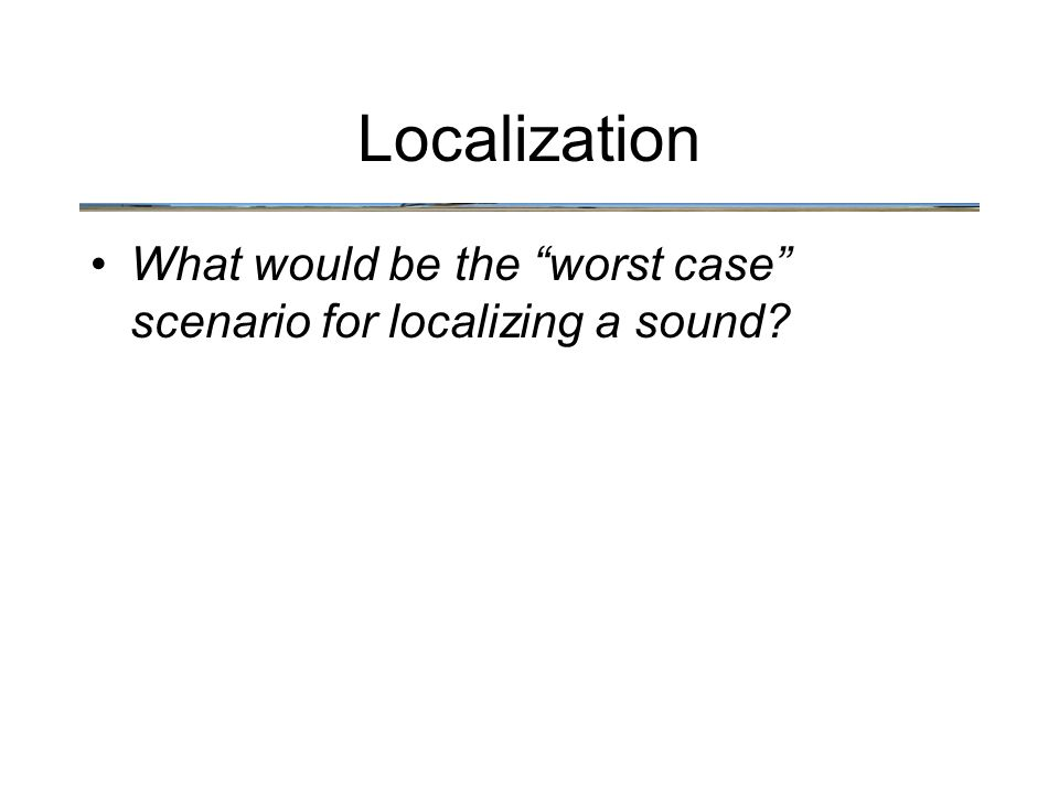 "Localization What would be the ""worst case"" scenario for localizing a sound?"