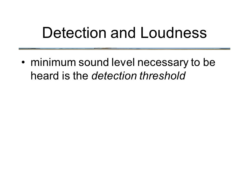 Detection and Loudness minimum sound level necessary to be heard is the detection threshold